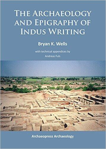 The Archaeology and Epigraphy of Indus Writing by Bryan K. Wells