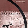 The Decline and Fall of the Indus Civilization by Nayanjot Lahiri